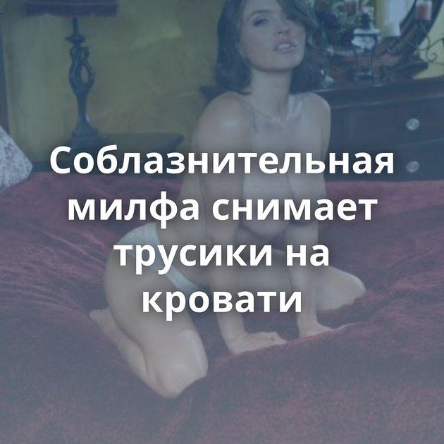 Соблазнительная милфа снимает трусики на кровати