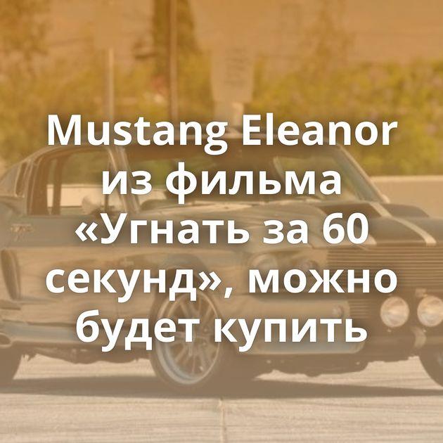 Mustang Eleanor из фильма «Угнать за 60 секунд», можно будет купить