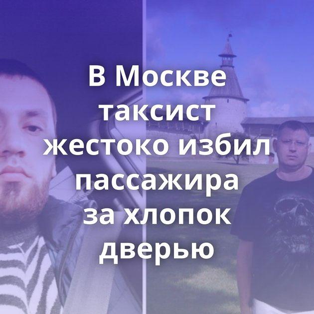 ВМоскве таксист жестоко избил пассажира захлопок дверью