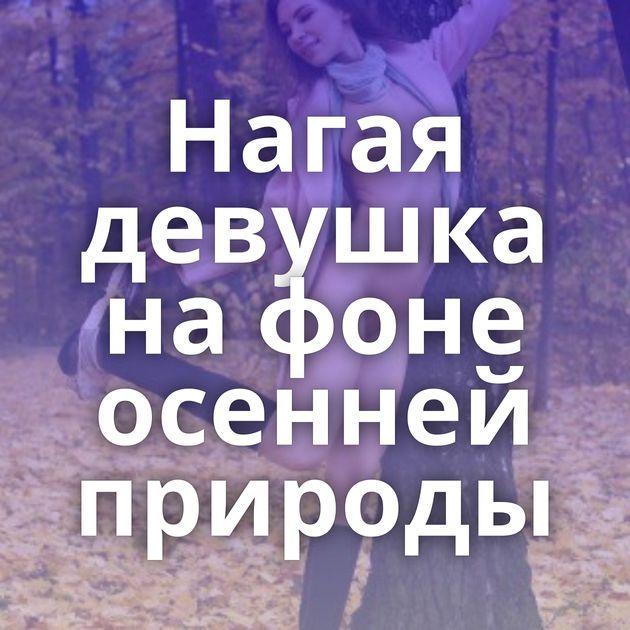 Нагая девушка на фоне осенней природы