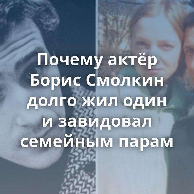 Почему актёр Борис Смолкин долго жилодин изавидовал семейным парам