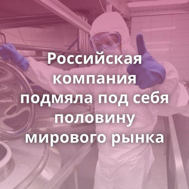 Российская компания подмяла подсебя половину мирового рынка