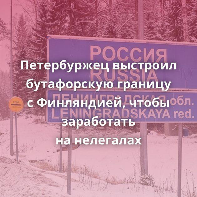 Петербуржец выстроил бутафорскую границу сФинляндией, чтобы заработать нанелегалах