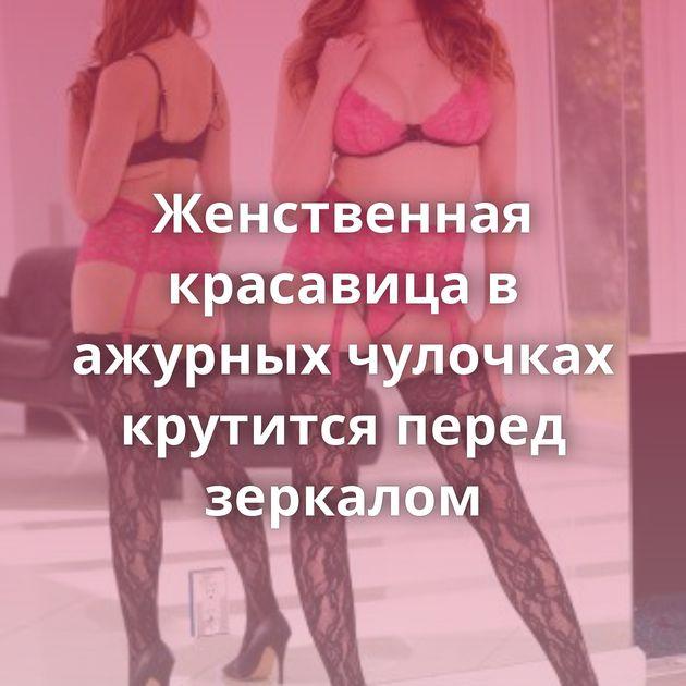 Женственная красавица в ажурных чулочках крутится перед зеркалом