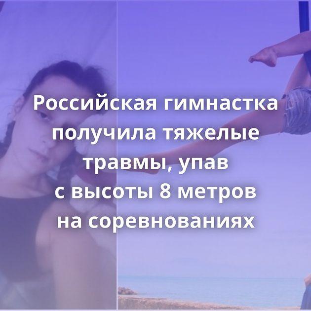 Российская гимнастка получила тяжелые травмы, упав свысоты 8метров насоревнованиях