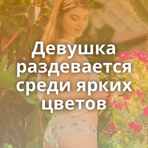 Девушка раздевается среди ярких цветов