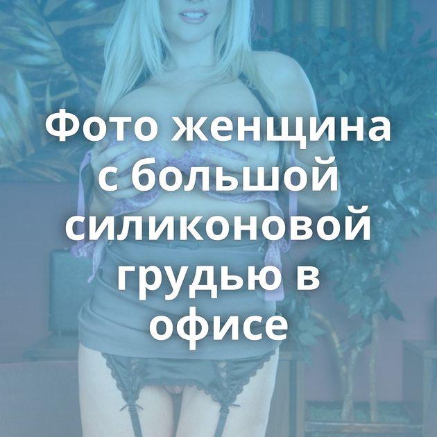 Фото женщина с большой силиконовой грудью в офисе