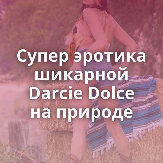 Супер эротика шикарной Darcie Dolce на природе