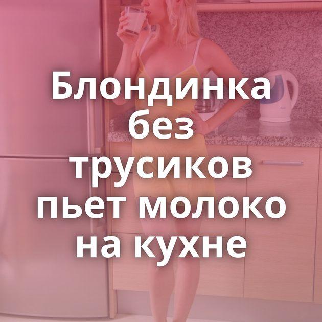 Блондинка без трусиков пьет молоко на кухне