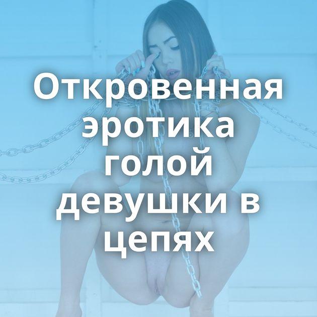 Откровенная эротика голой девушки в цепях