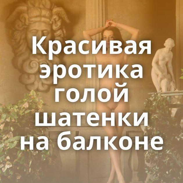 Красивая эротика голой шатенки на балконе