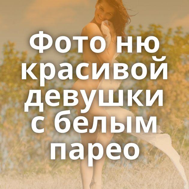 Фото ню красивой девушки с белым парео