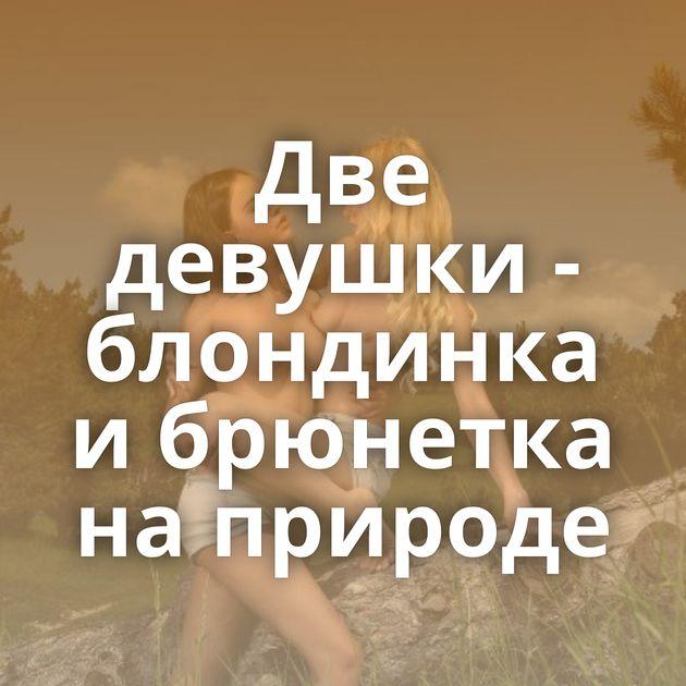 Две девушки - блондинка и брюнетка на природе