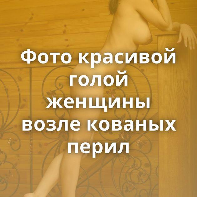 Фото красивой голой женщины возле кованых перил