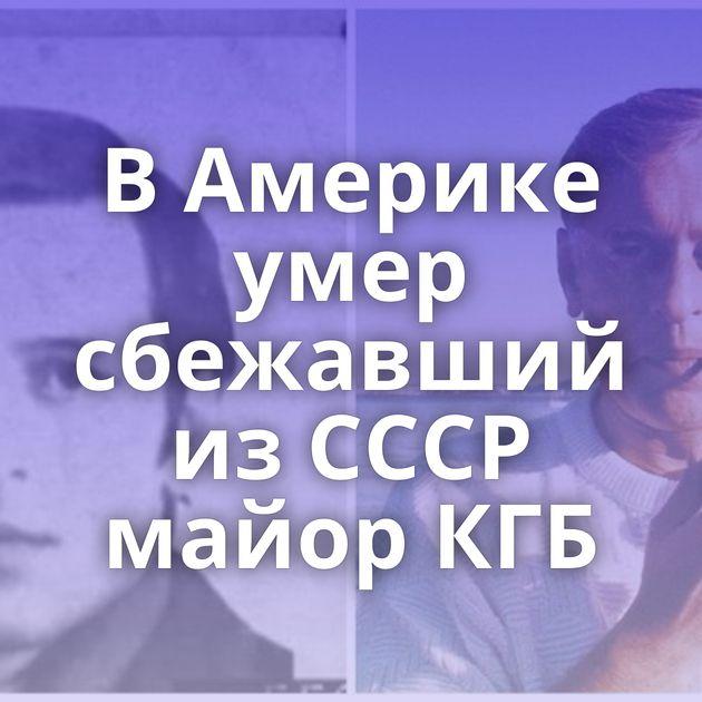ВАмерике умер сбежавший изСССР майор КГБ
