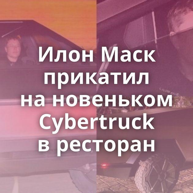 Илон Маск прикатил нановеньком Cybertruck вресторан