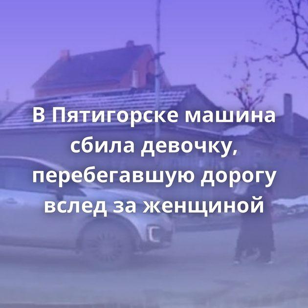 ВПятигорске машина сбила девочку, перебегавшую дорогу вслед заженщиной