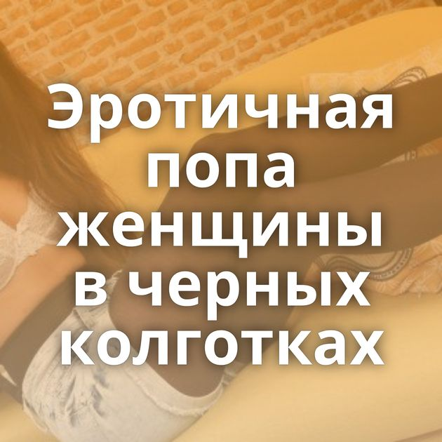 Эротичная попа женщины в черных колготках