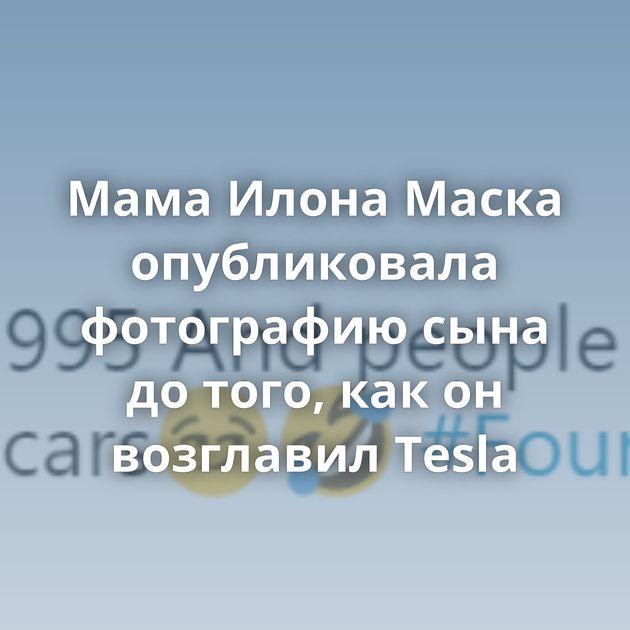 Мама Илона Маска опубликовала фотографию сына до того, как он возглавил Теslа