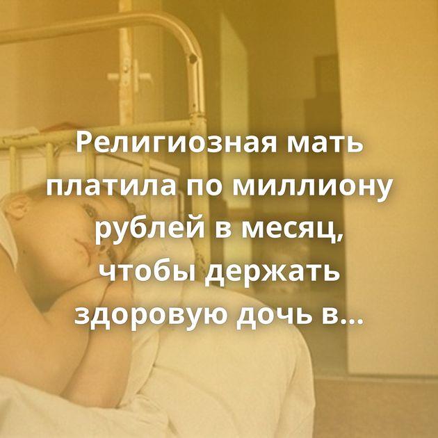 Религиозная мать платила помиллиону рублей вмесяц, чтобы держать здоровую дочь вбольнице