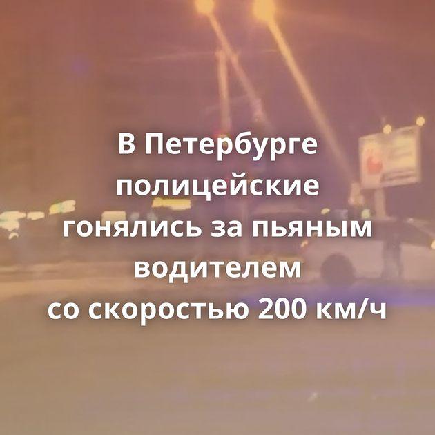 ВПетербурге полицейские гонялись запьяным водителем соскоростью 200км/ч