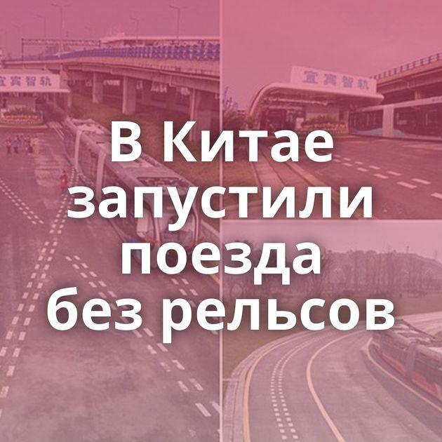 ВКитае запустили поезда безрельсов