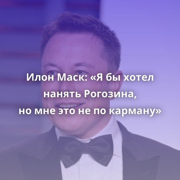 Илон Маск: «Ябыхотел нанять Рогозина, номнеэтонепокарману»
