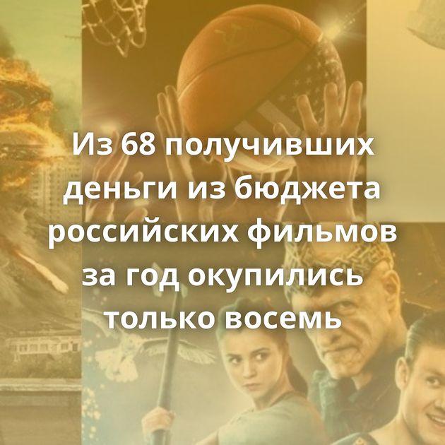 Из68получивших деньги избюджета российских фильмов загодокупились только восемь