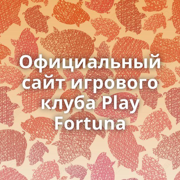 Официальный сайт игрового клуба Play Fortuna