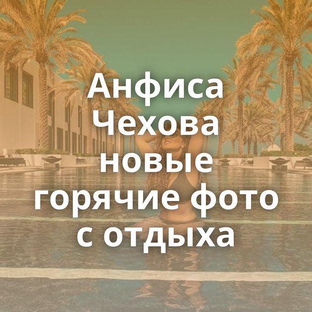 Анфиса Чехова новые горячие фото с отдыха