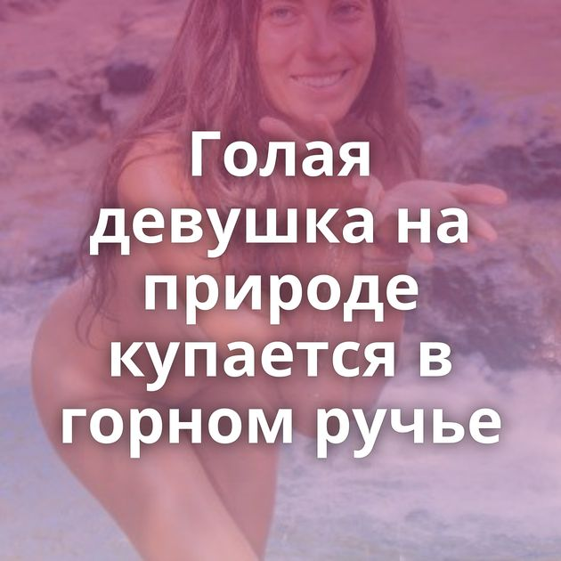 Голая девушка на природе купается в горном ручье
