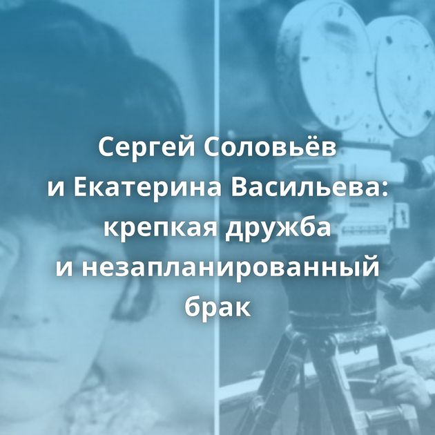 Сергей Соловьёв иЕкатерина Васильева: крепкая дружба инезапланированный брак
