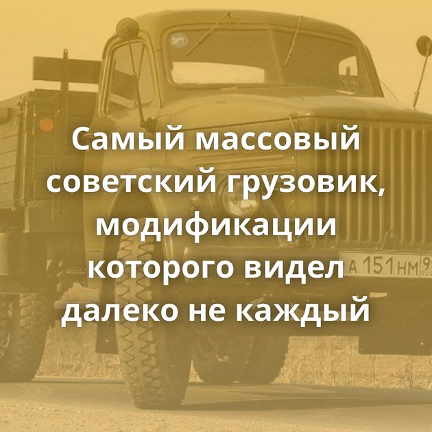 Самый массовый советский грузовик, модификации которого видел далеко некаждый