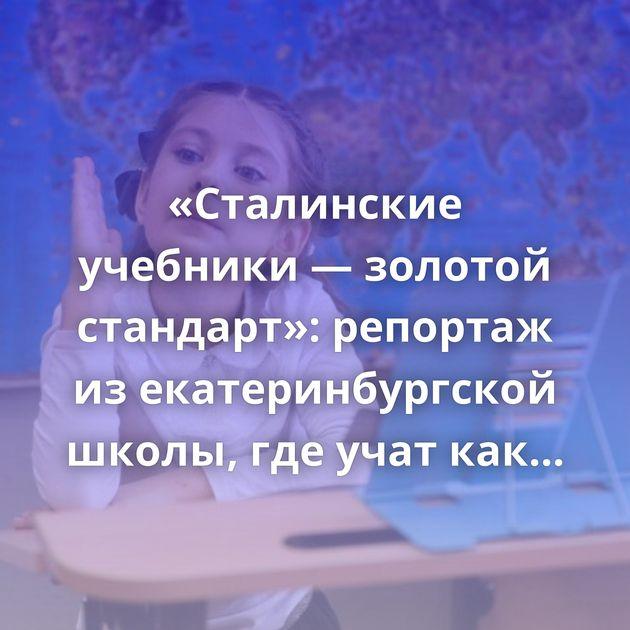 «Сталинские учебники — золотой стандарт»: репортаж изекатеринбургской школы, гдеучат каквСССР