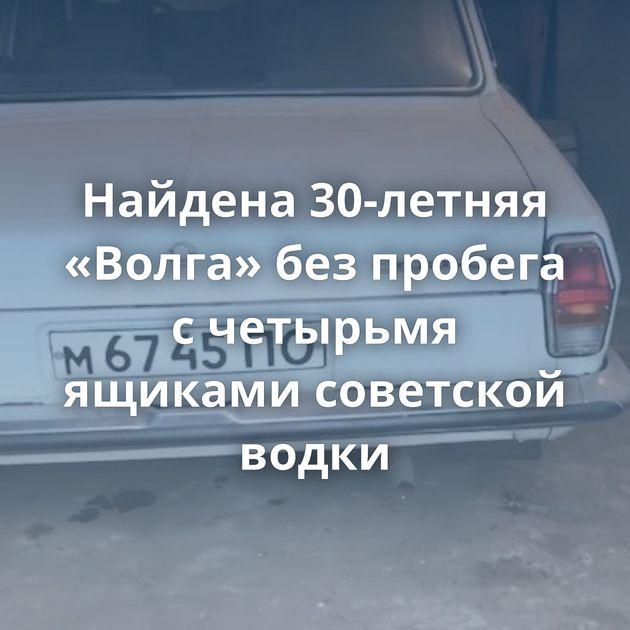 Найдена 30-летняя «Волга» безпробега счетырьмя ящиками советской водки