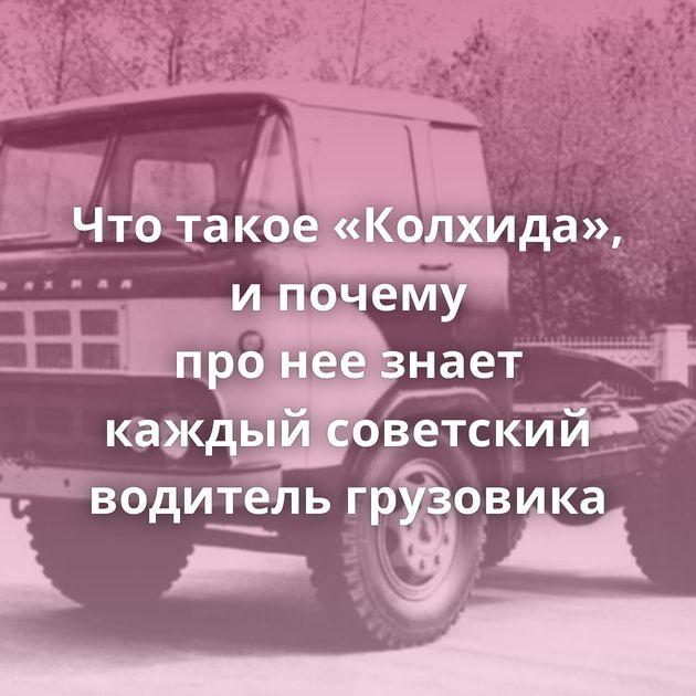 Чтотакое «Колхида», ипочему пронеезнает каждый советский водитель грузовика