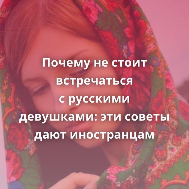Почему нестоит встречаться срусскими девушками: этисоветы дают иностранцам