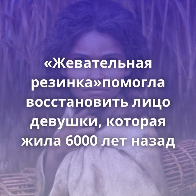 «Жевательная резинка»помогла восстановить лицо девушки, которая жила 6000 летназад