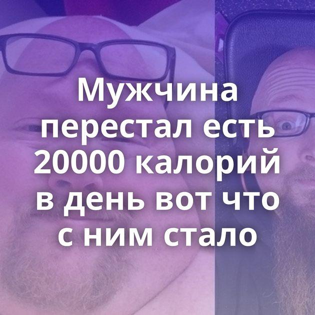Мужчина перестал есть 20000 калорий в день вот что с ним стало
