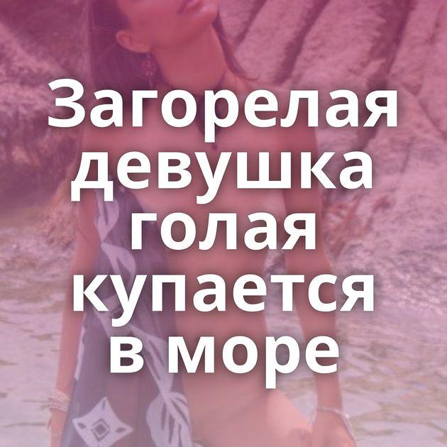 Загорелая девушка голая купается в море
