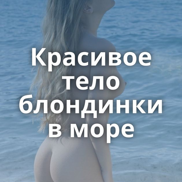 Красивое тело блондинки в море