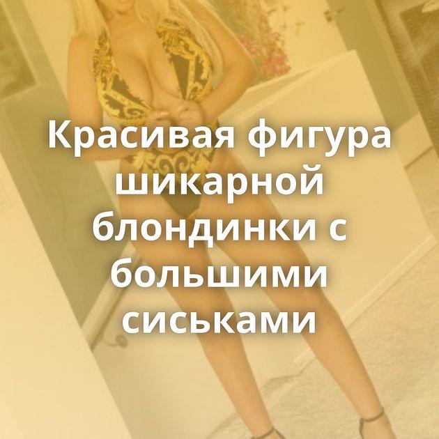 Красивая фигура шикарной блондинки с большими сиськами