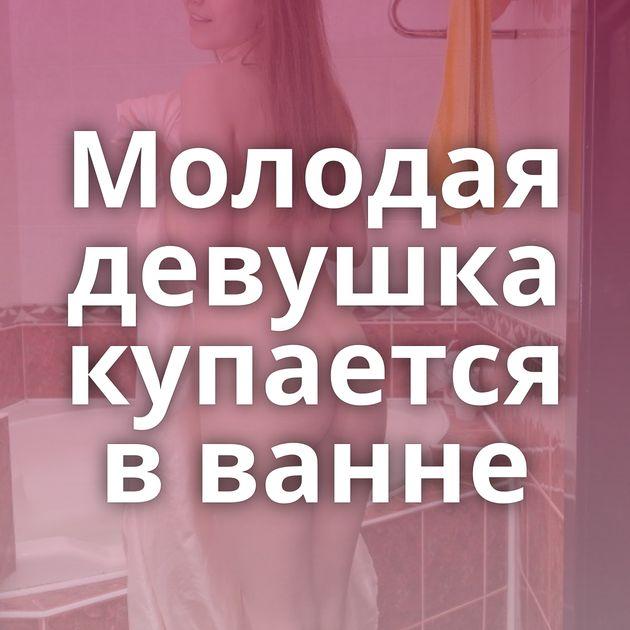 Молодая девушка купается в ванне
