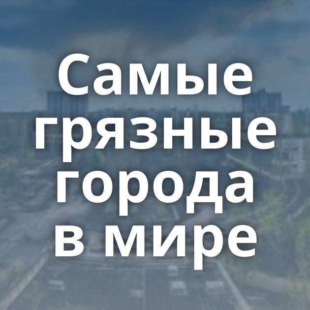 Самые грязные города в мире