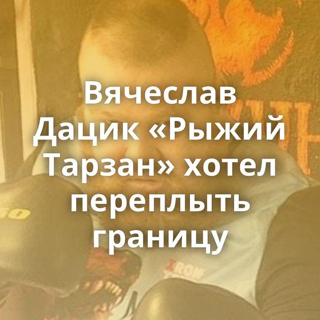 Вячеслав Дацик «Рыжий Тарзан» хотел переплыть границу