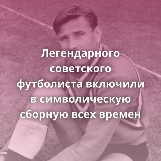 Легендарного советского футболиста включили всимволическую сборную всех времен