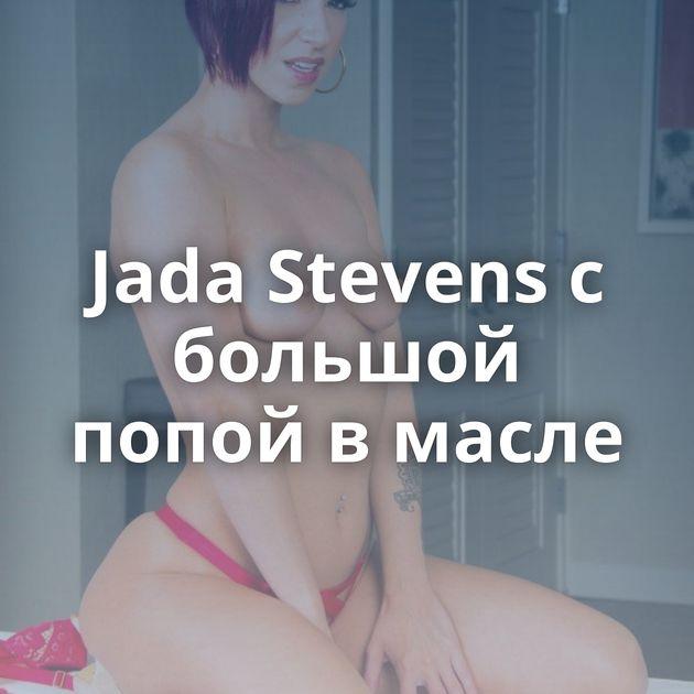 Jada Stevens с большой попой в масле