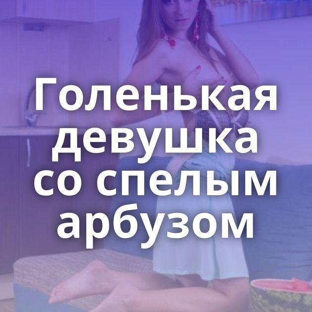 Голенькая девушка со спелым арбузом
