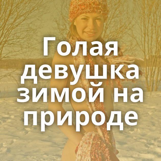 Голая девушка зимой на природе