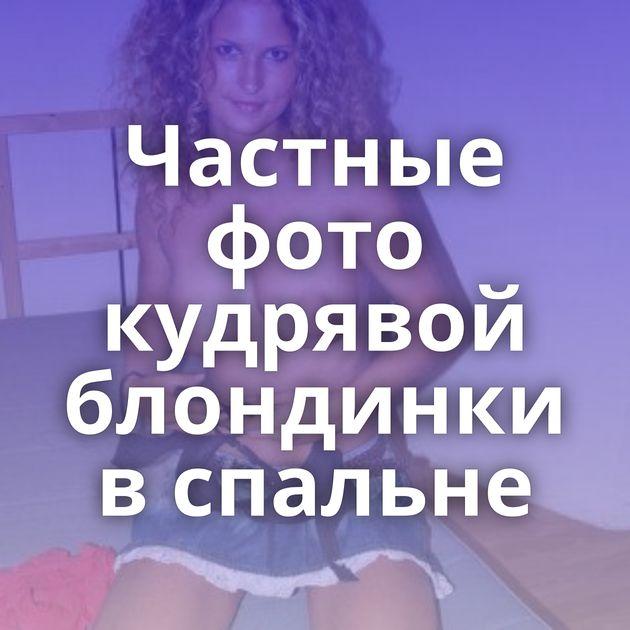 Частные фото кудрявой блондинки в спальне